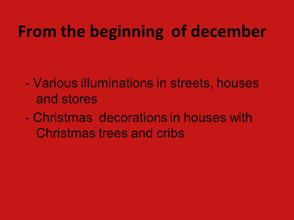 From the beginning of december - Various illuminations in streets, houses and stores - Christmas decorations in houses with Christmas trees and cribs