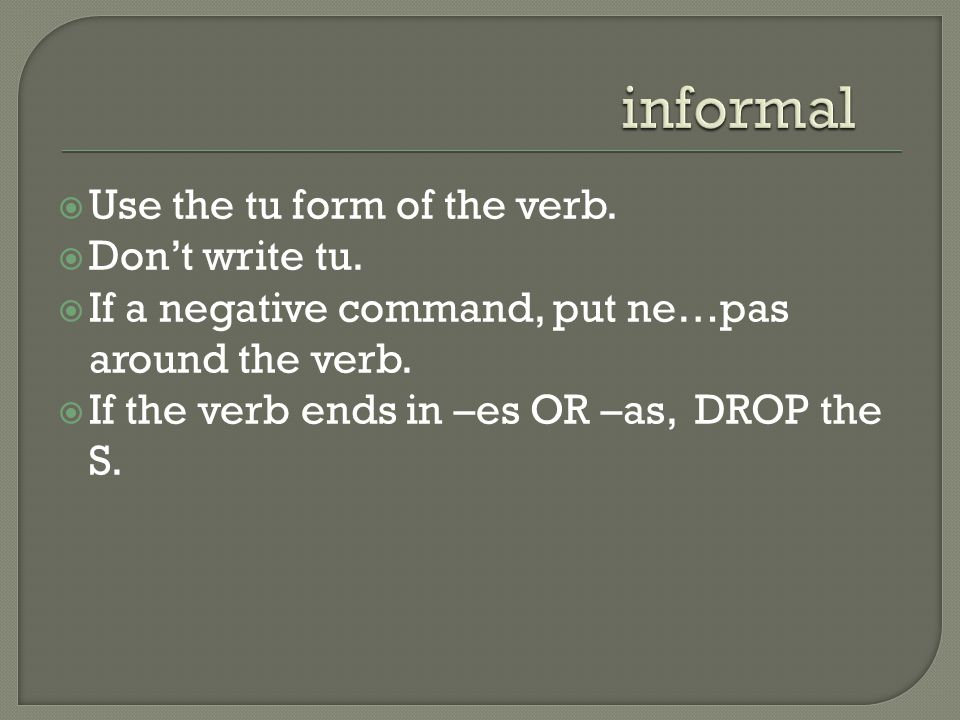  Use the tu form of the verb.  Don't write tu.  If a negative command, put ne…pas around the verb.  If the verb ends in –es OR –as, DROP the S.
