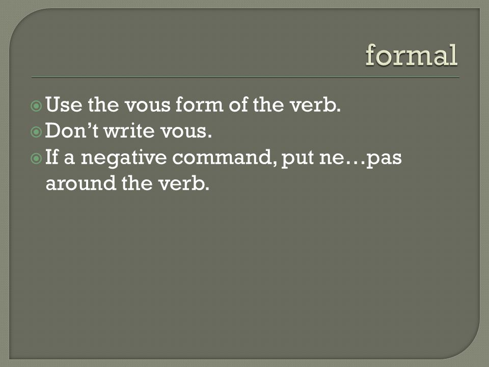  Use the vous form of the verb.  Don't write vous.  If a negative command, put ne…pas around the verb.