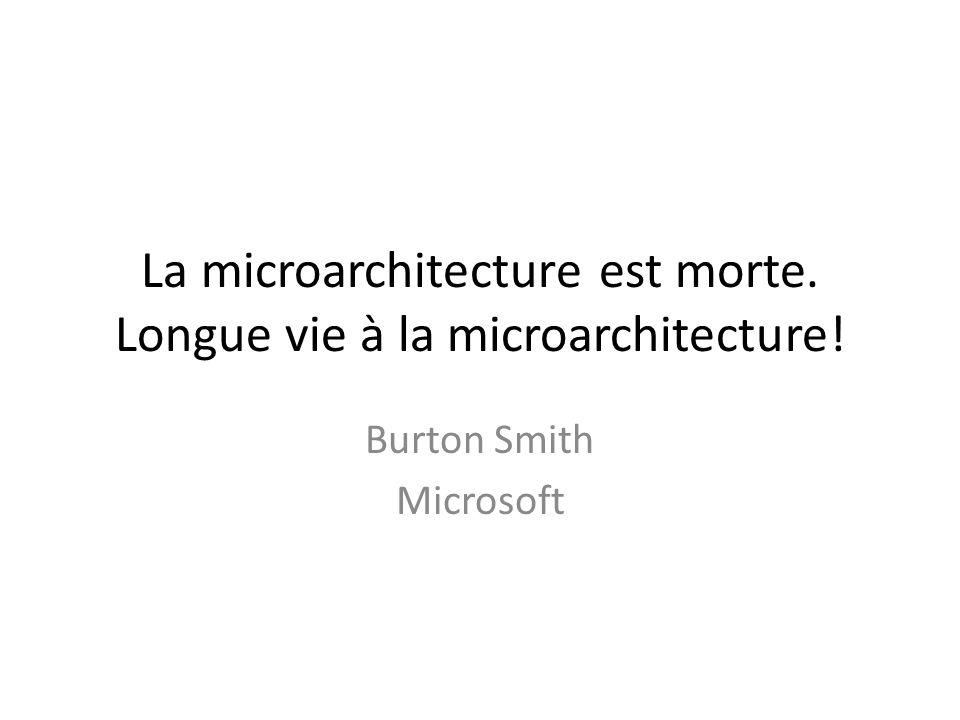 La microarchitecture est morte. Longue vie à la microarchitecture! Burton Smith Microsoft