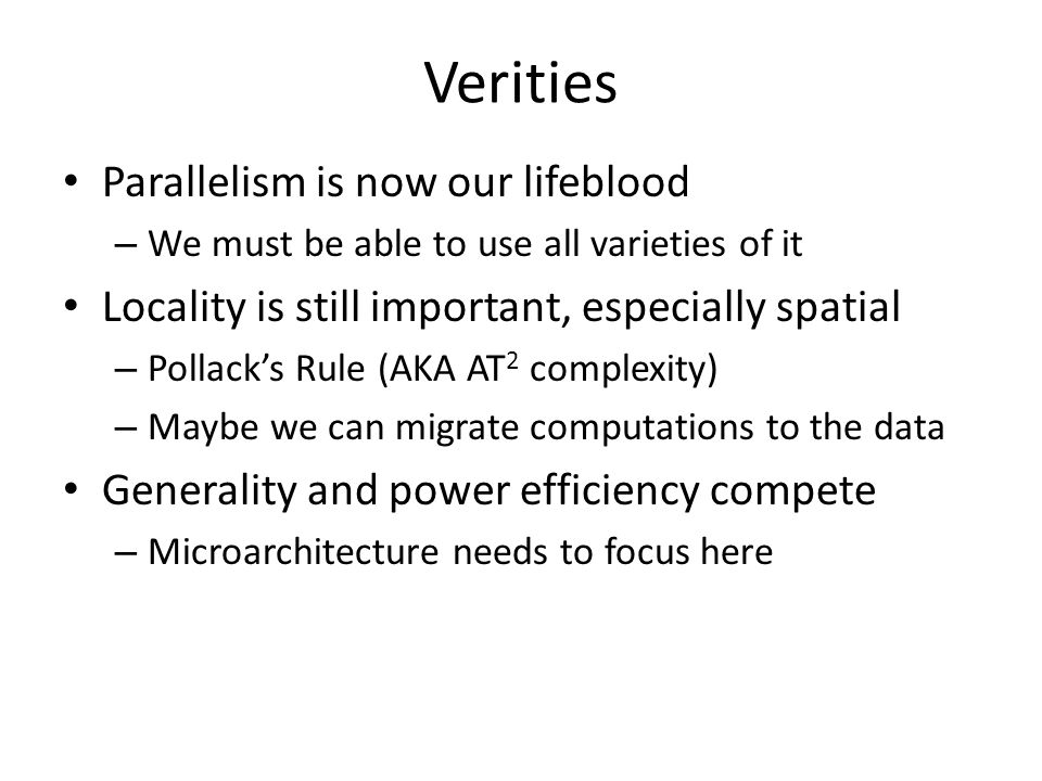 Verities Parallelism is now our lifeblood – We must be able to use all varieties of it Locality is still important, especially spatial – Pollack's Rule (AKA AT 2 complexity) – Maybe we can migrate computations to the data Generality and power efficiency compete – Microarchitecture needs to focus here