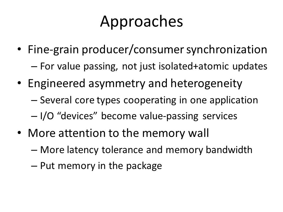 Approaches Fine-grain producer/consumer synchronization – For value passing, not just isolated+atomic updates Engineered asymmetry and heterogeneity – Several core types cooperating in one application – I/O devices become value-passing services More attention to the memory wall – More latency tolerance and memory bandwidth – Put memory in the package