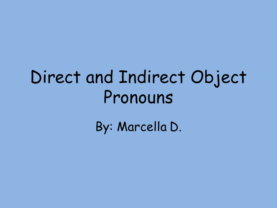 Direct and Indirect Object Pronouns By: Marcella D.