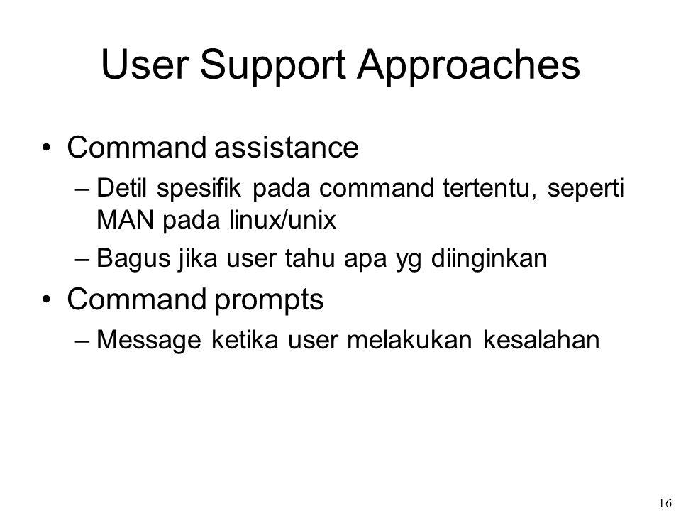 16 User Support Approaches Command assistance –Detil spesifik pada command tertentu, seperti MAN pada linux/unix –Bagus jika user tahu apa yg diinginkan Command prompts –Message ketika user melakukan kesalahan
