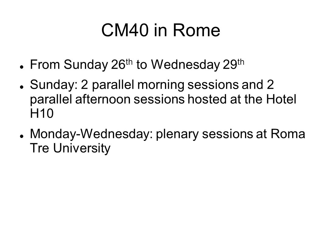 CM40 in Rome From Sunday 26 th to Wednesday 29 th Sunday: 2 parallel morning sessions and 2 parallel afternoon sessions hosted at the Hotel H10 Monday-Wednesday: plenary sessions at Roma Tre University