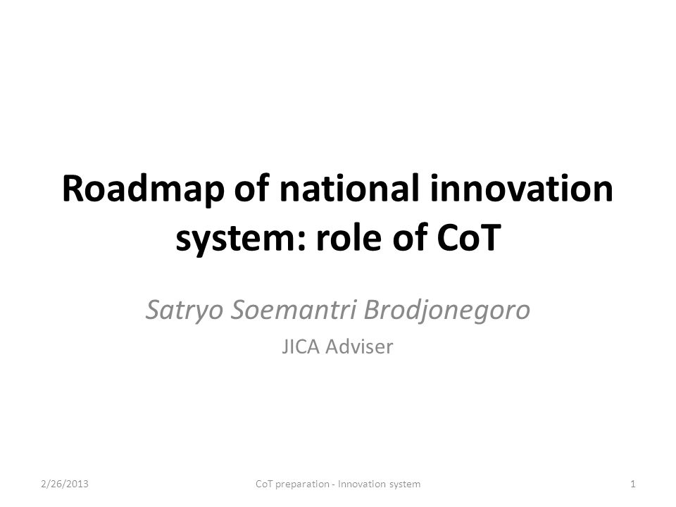 The need for national innovation roadmap Indonesia is located between 2 ocean and 2 continents; Natural resources: maritime, inland, tropical; Population: 237 – 475 millions (2010-2056); Global economic development 70-200 trillion USD (2010-2050); Development focus on biodiversity and global warming; Shifting of development power to China-India; Global competitiveness 2/26/2013CoT preparation - Innovation system2