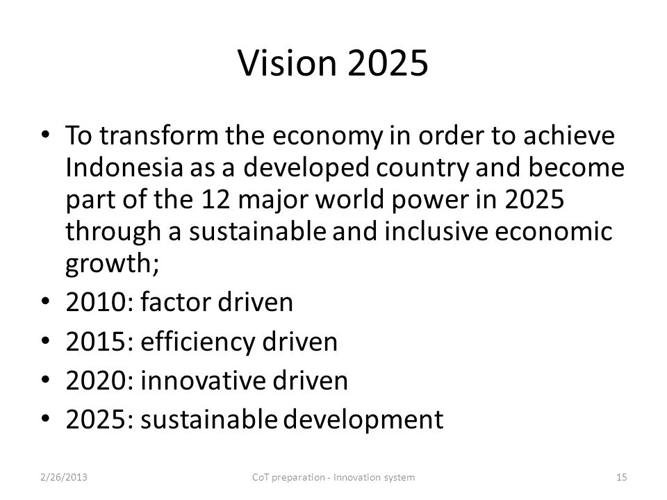 Vision 2025 To transform the economy in order to achieve Indonesia as a developed country and become part of the 12 major world power in 2025 through a sustainable and inclusive economic growth; 2010: factor driven 2015: efficiency driven 2020: innovative driven 2025: sustainable development 2/26/2013CoT preparation - Innovation system15