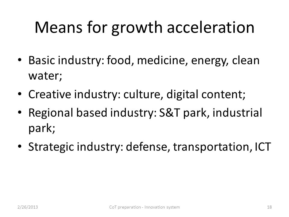 Means for growth acceleration Basic industry: food, medicine, energy, clean water; Creative industry: culture, digital content; Regional based industry: S&T park, industrial park; Strategic industry: defense, transportation, ICT 2/26/2013CoT preparation - Innovation system18