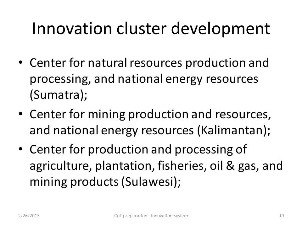 Innovation cluster development Center for natural resources production and processing, and national energy resources (Sumatra); Center for mining production and resources, and national energy resources (Kalimantan); Center for production and processing of agriculture, plantation, fisheries, oil & gas, and mining products (Sulawesi); 2/26/2013CoT preparation - Innovation system19