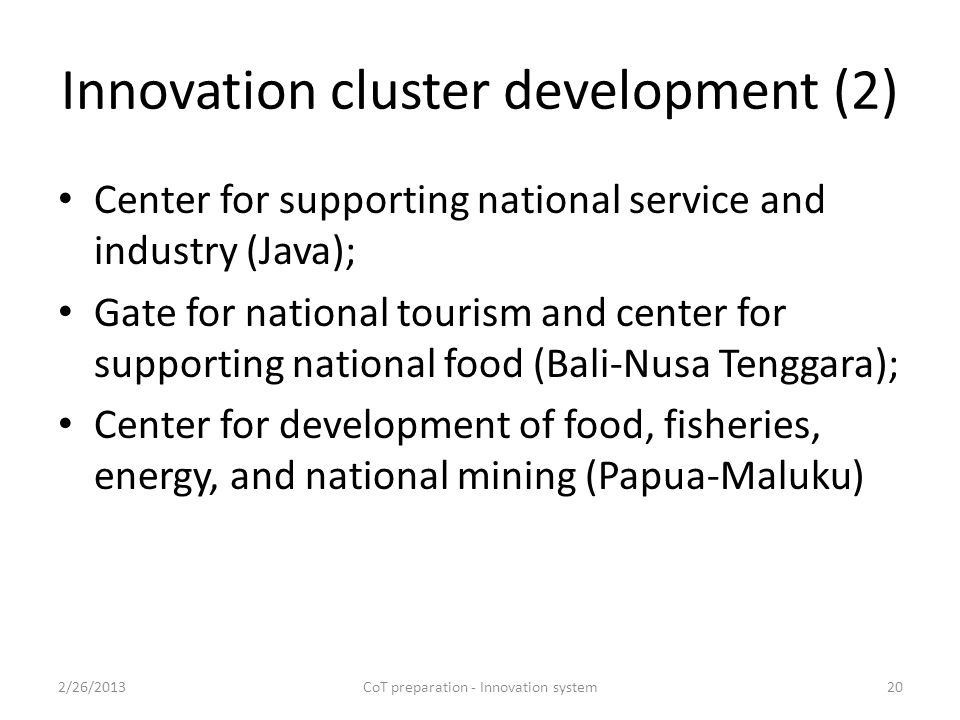 Innovation cluster development (2) Center for supporting national service and industry (Java); Gate for national tourism and center for supporting national food (Bali-Nusa Tenggara); Center for development of food, fisheries, energy, and national mining (Papua-Maluku) 2/26/2013CoT preparation - Innovation system20