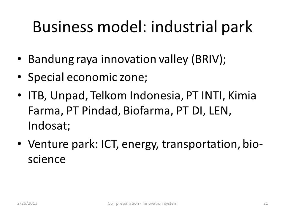 Business model: industrial park Bandung raya innovation valley (BRIV); Special economic zone; ITB, Unpad, Telkom Indonesia, PT INTI, Kimia Farma, PT Pindad, Biofarma, PT DI, LEN, Indosat; Venture park: ICT, energy, transportation, bio- science 2/26/2013CoT preparation - Innovation system21