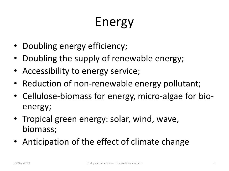 Energy Doubling energy efficiency; Doubling the supply of renewable energy; Accessibility to energy service; Reduction of non-renewable energy pollutant; Cellulose-biomass for energy, micro-algae for bio- energy; Tropical green energy: solar, wind, wave, biomass; Anticipation of the effect of climate change 2/26/2013CoT preparation - Innovation system8