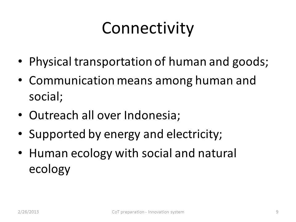 Connectivity Physical transportation of human and goods; Communication means among human and social; Outreach all over Indonesia; Supported by energy and electricity; Human ecology with social and natural ecology 2/26/2013CoT preparation - Innovation system9