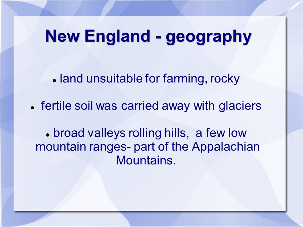 New England - geography land unsuitable for farming, rocky fertile soil was carried away with glaciers broad valleys rolling hills, a few low mountain