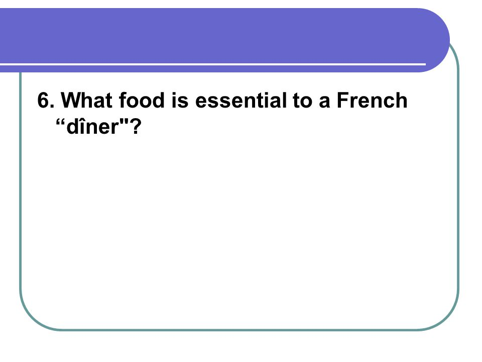 6. What food is essential to a French dîner