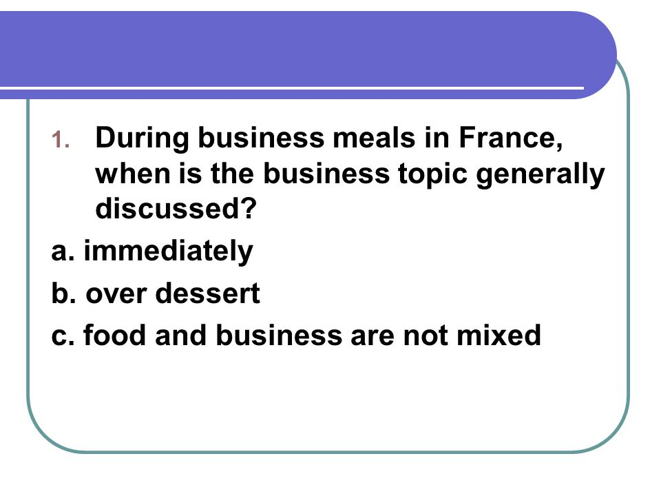 1. During business meals in France, when is the business topic generally discussed.