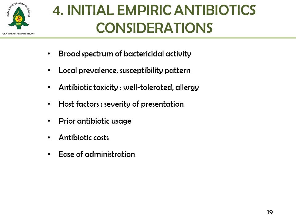 4. INITIAL EMPIRIC ANTIBIOTICS CONSIDERATIONS Broad spectrum of bactericidal activity Local prevalence, susceptibility pattern Antibiotic toxicity : w