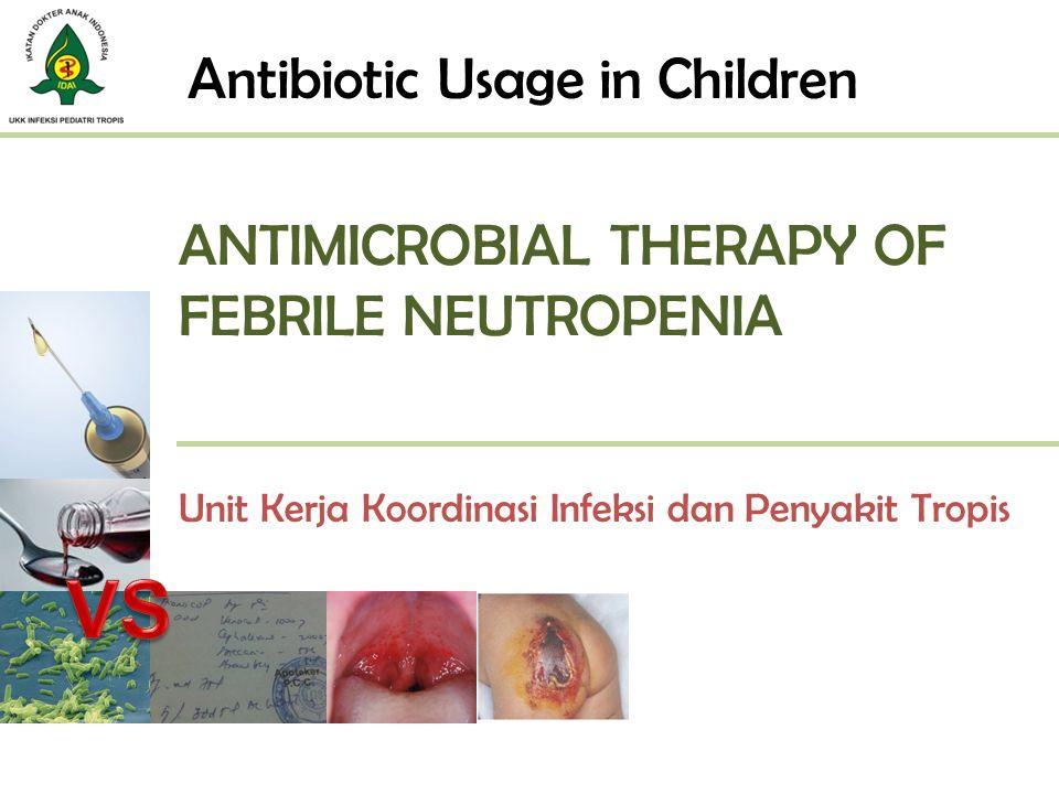 ANTIMICROBIAL THERAPY OF FEBRILE NEUTROPENIA Unit Kerja Koordinasi Infeksi dan Penyakit Tropis Antibiotic Usage in Children
