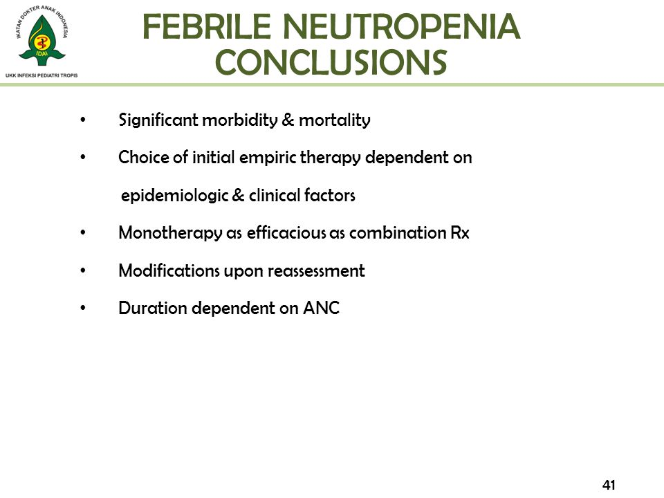 FEBRILE NEUTROPENIA CONCLUSIONS Significant morbidity & mortality Choice of initial empiric therapy dependent on epidemiologic & clinical factors Mono