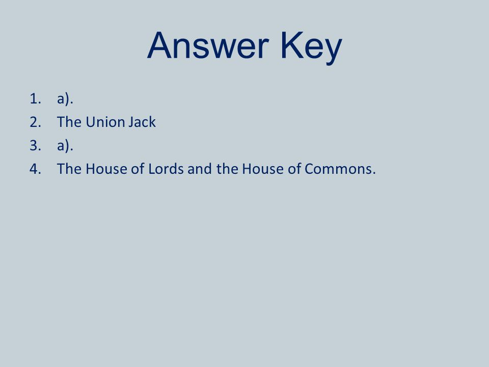 Answer Key 1.a). 2.The Union Jack 3.a). 4.The House of Lords and the House of Commons.