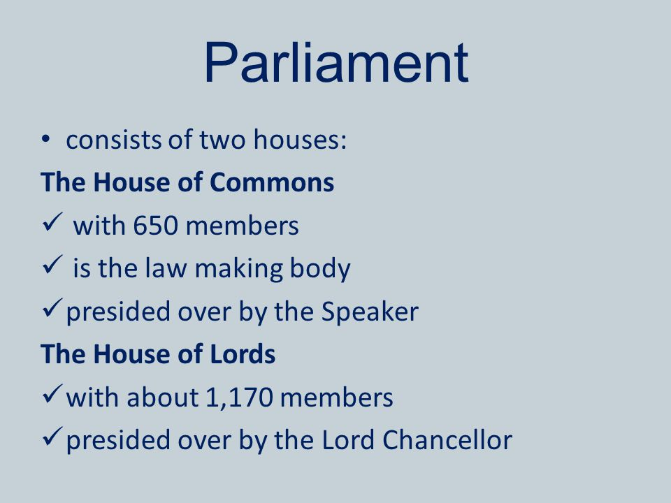 Parliament consists of two houses: The House of Commons with 650 members is the law making body presided over by the Speaker The House of Lords with about 1,170 members presided over by the Lord Chancellor