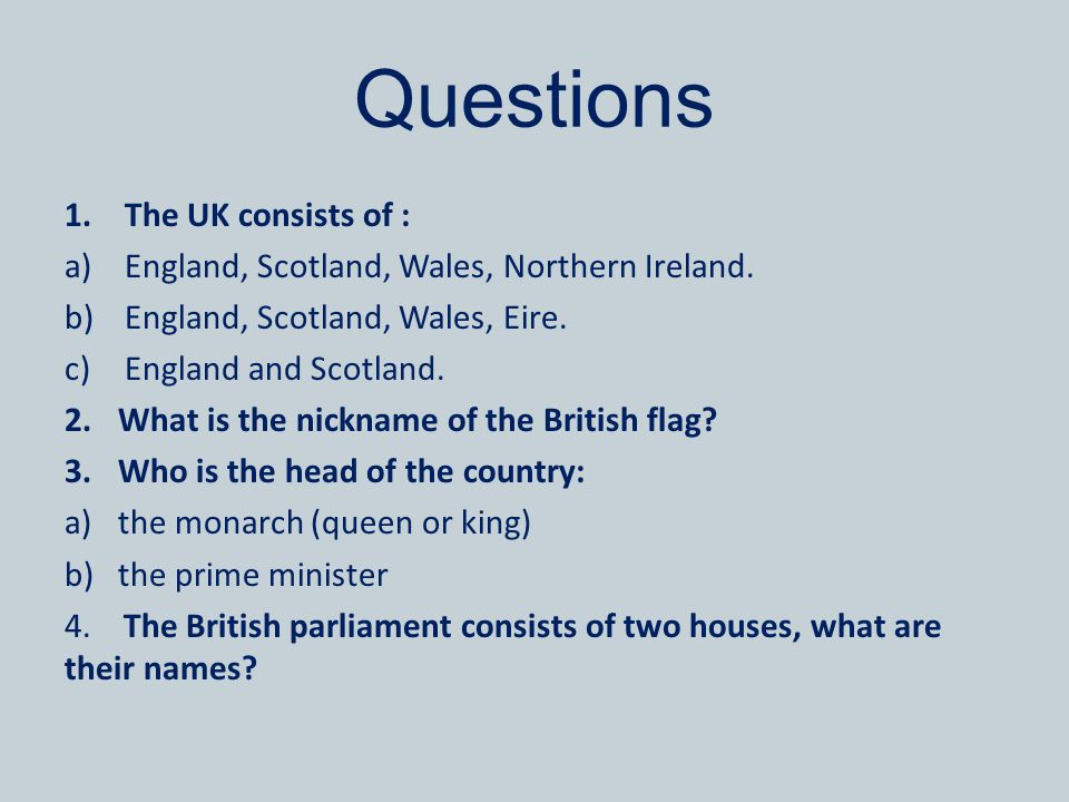 Questions 1.The UK consists of : a)England, Scotland, Wales, Northern Ireland.