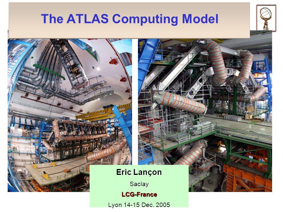 The ATLAS Computing Model Eric Lançon SaclayLCG-France Lyon 14-15 Dec. 2005