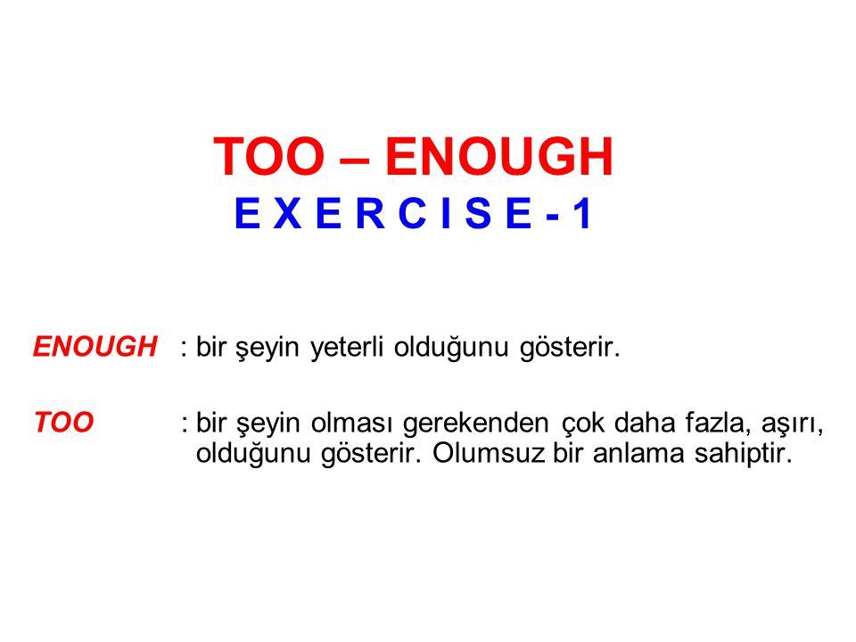 TOO – ENOUGH E X E R C I S E - 1 ENOUGH: bir şeyin yeterli olduğunu gösterir.