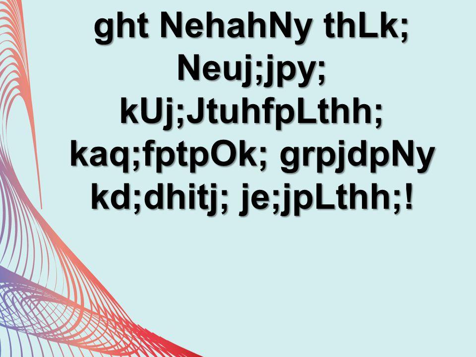 ght NehahNy thLk; Neuj;jpy; kUj;JtuhfpLthh; kaq;fptpOk; grpjdpNy kd;dhitj; je;jpLthh;!