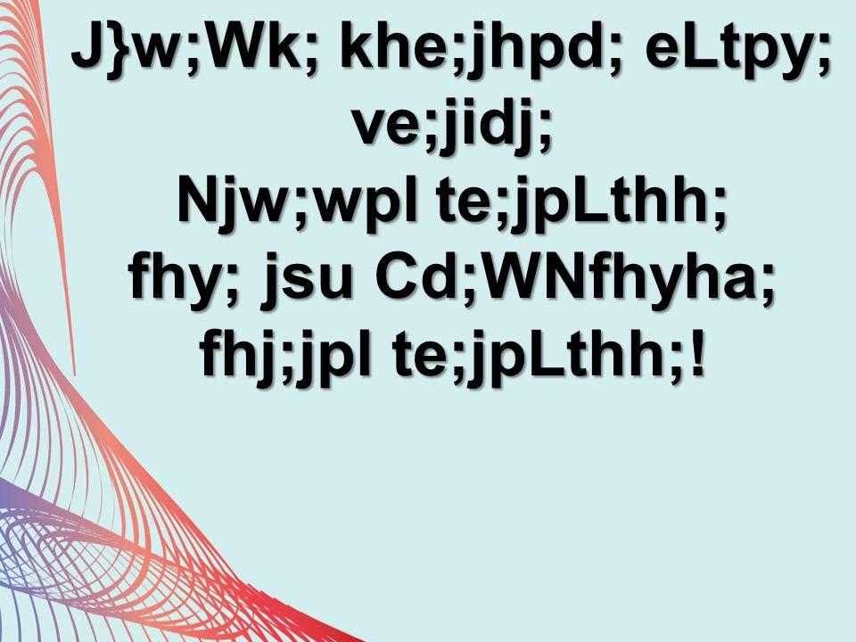 J}w;Wk; khe;jhpd; eLtpy; ve;jidj; Njw;wpl te;jpLthh; fhy; jsu Cd;WNfhyha; fhj;jpl te;jpLthh;!