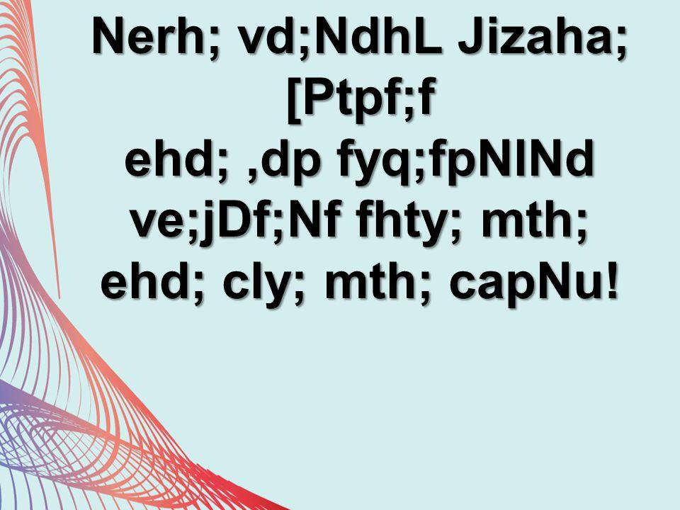 Nerh; vd;NdhL Jizaha; [Ptpf;f ehd;,dp fyq;fpNlNd ve;jDf;Nf fhty; mth; ehd; cly; mth; capNu!