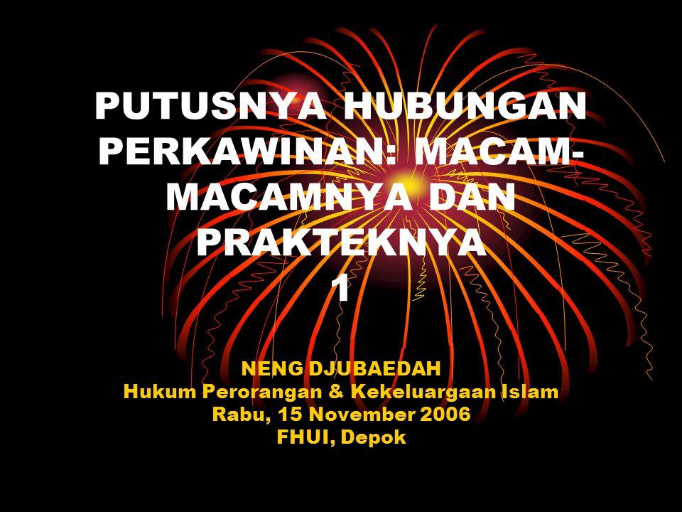 PUTUSNYA HUBUNGAN PERKAWINAN: MACAM- MACAMNYA DAN PRAKTEKNYA 1 NENG DJUBAEDAH Hukum Perorangan & Kekeluargaan Islam Rabu, 15 November 2006 FHUI, Depok