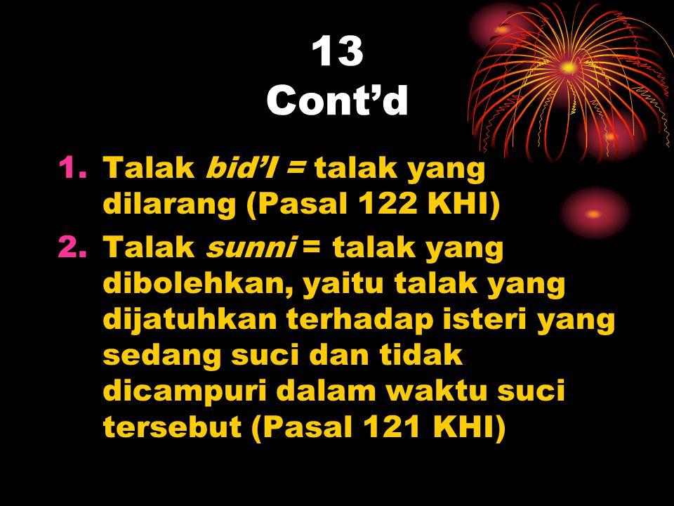 13 Cont'd 1.Talak bid'I = talak yang dilarang (Pasal 122 KHI) 2.Talak sunni = talak yang dibolehkan, yaitu talak yang dijatuhkan terhadap isteri yang