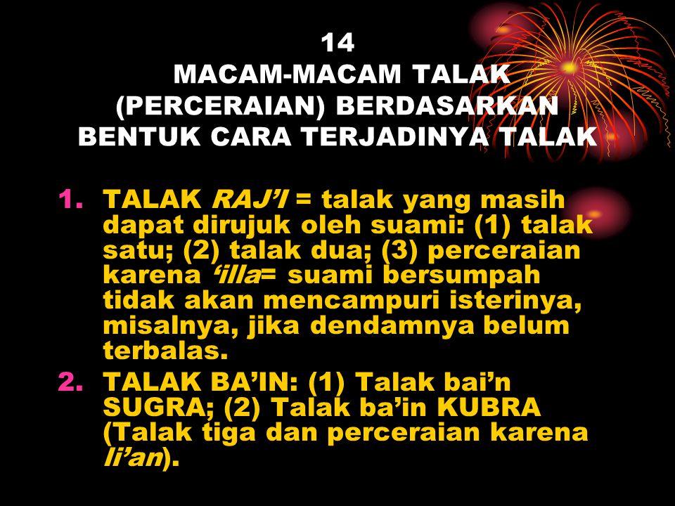 14 MACAM-MACAM TALAK (PERCERAIAN) BERDASARKAN BENTUK CARA TERJADINYA TALAK 1.TALAK RAJ'I = talak yang masih dapat dirujuk oleh suami: (1) talak satu;