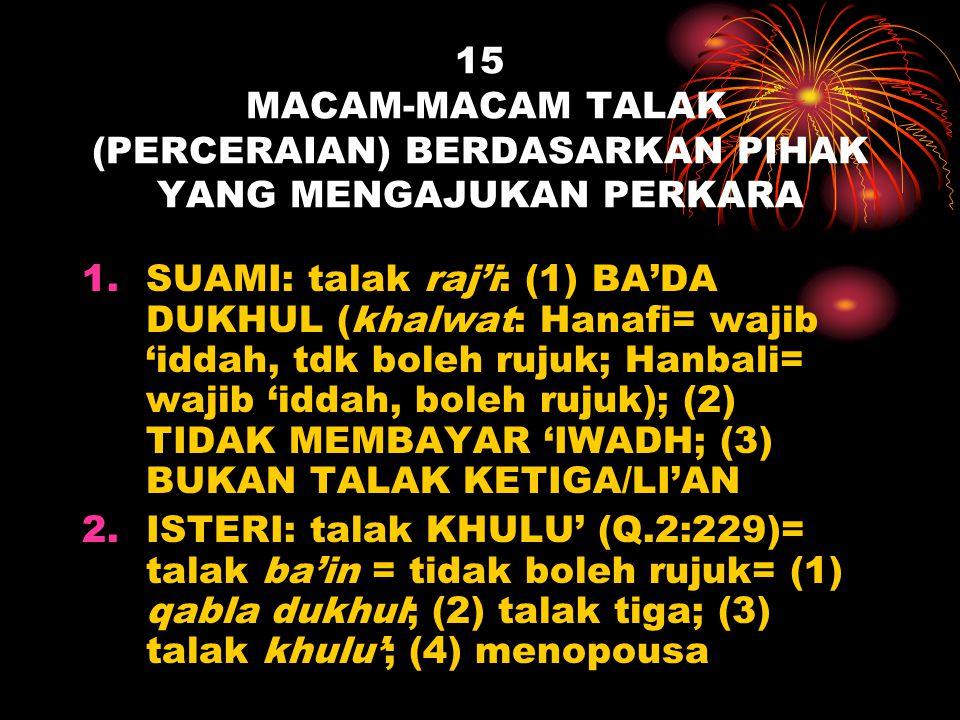 15 MACAM-MACAM TALAK (PERCERAIAN) BERDASARKAN PIHAK YANG MENGAJUKAN PERKARA 1.SUAMI: talak raj'i: (1) BA'DA DUKHUL (khalwat: Hanafi= wajib 'iddah, tdk