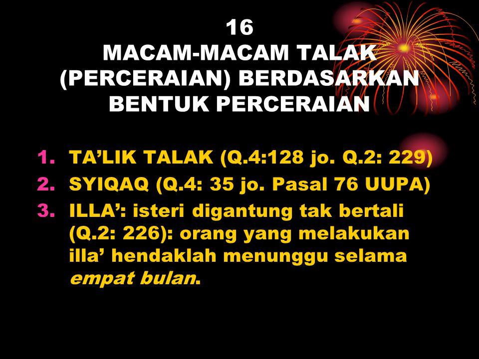 16 MACAM-MACAM TALAK (PERCERAIAN) BERDASARKAN BENTUK PERCERAIAN 1.TA'LIK TALAK (Q.4:128 jo. Q.2: 229) 2.SYIQAQ (Q.4: 35 jo. Pasal 76 UUPA) 3.ILLA': is