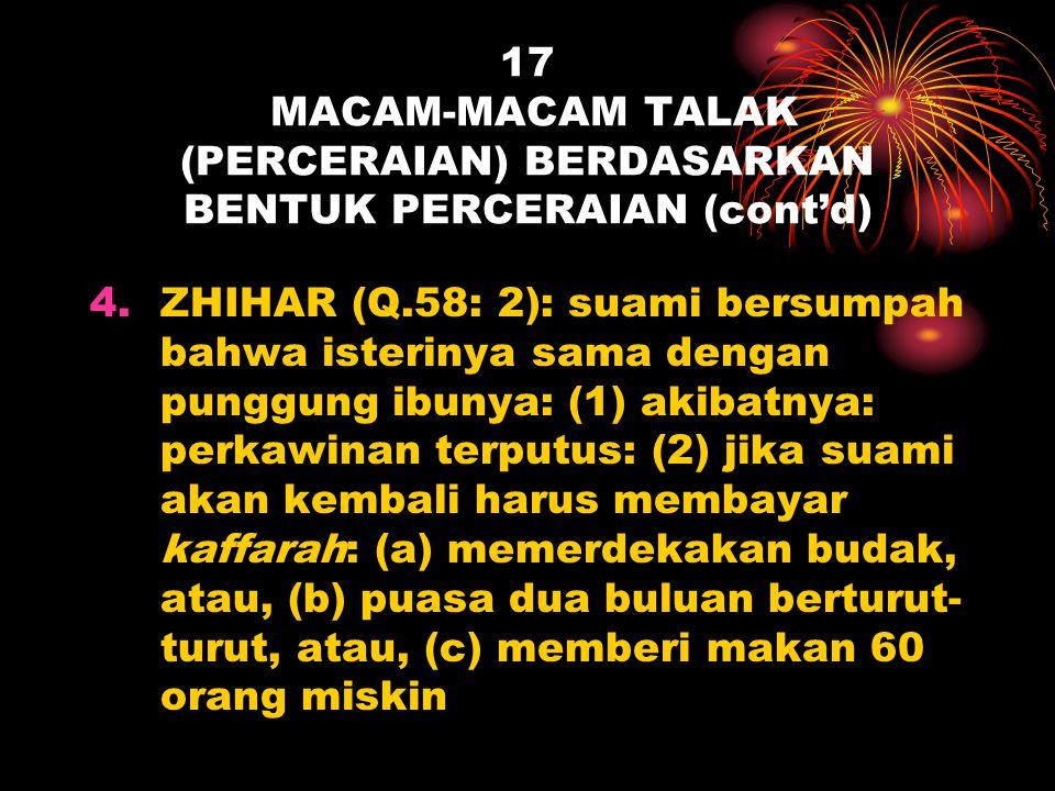 17 MACAM-MACAM TALAK (PERCERAIAN) BERDASARKAN BENTUK PERCERAIAN (cont'd) 4.ZHIHAR (Q.58: 2): suami bersumpah bahwa isterinya sama dengan punggung ibun