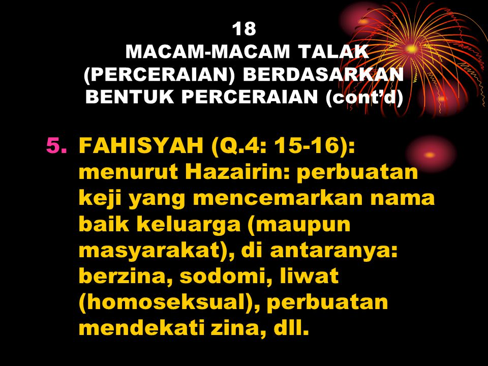 18 MACAM-MACAM TALAK (PERCERAIAN) BERDASARKAN BENTUK PERCERAIAN (cont'd) 5.FAHISYAH (Q.4: 15-16): menurut Hazairin: perbuatan keji yang mencemarkan na