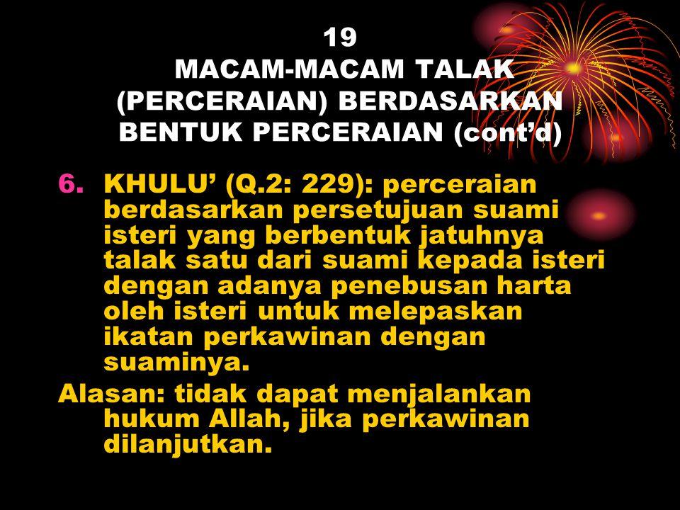 19 MACAM-MACAM TALAK (PERCERAIAN) BERDASARKAN BENTUK PERCERAIAN (cont'd) 6.KHULU' (Q.2: 229): perceraian berdasarkan persetujuan suami isteri yang ber