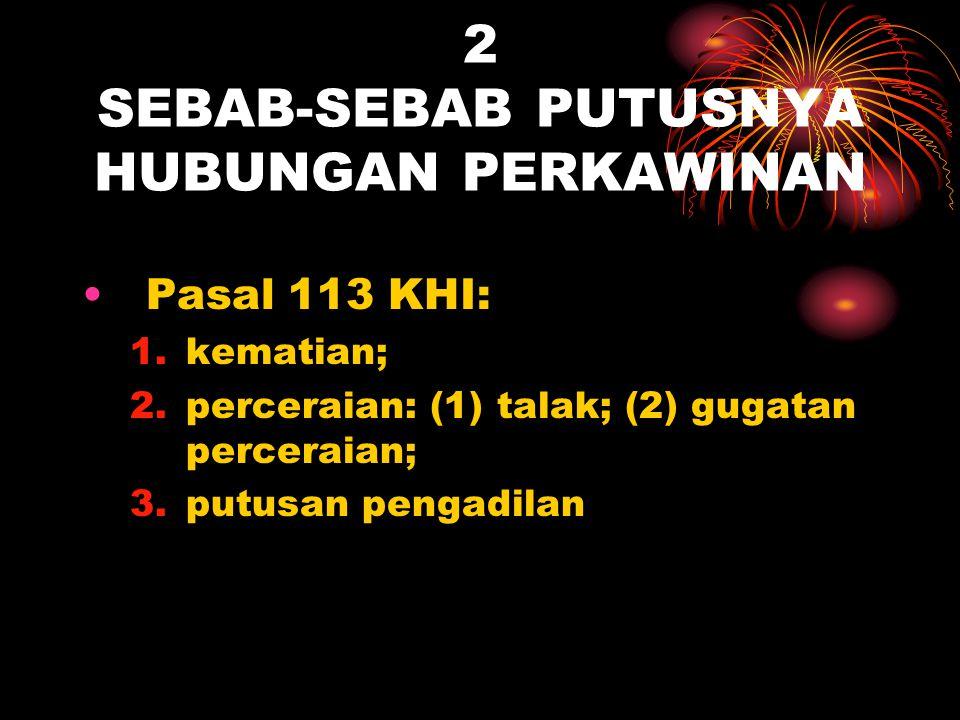 2 SEBAB-SEBAB PUTUSNYA HUBUNGAN PERKAWINAN Pasal 113 KHI: 1.kematian; 2.perceraian: (1) talak; (2) gugatan perceraian; 3.putusan pengadilan