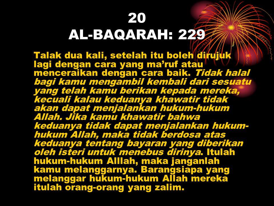 20 AL-BAQARAH: 229 Talak dua kali, setelah itu boleh dirujuk lagi dengan cara yang ma'ruf atau menceraikan dengan cara baik. Tidak halal bagi kamu men