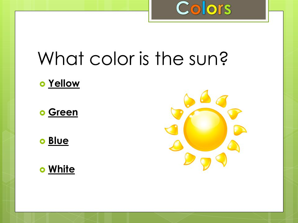 What color is the sun?  Yellow Yellow  Green Green  Blue Blue  White White