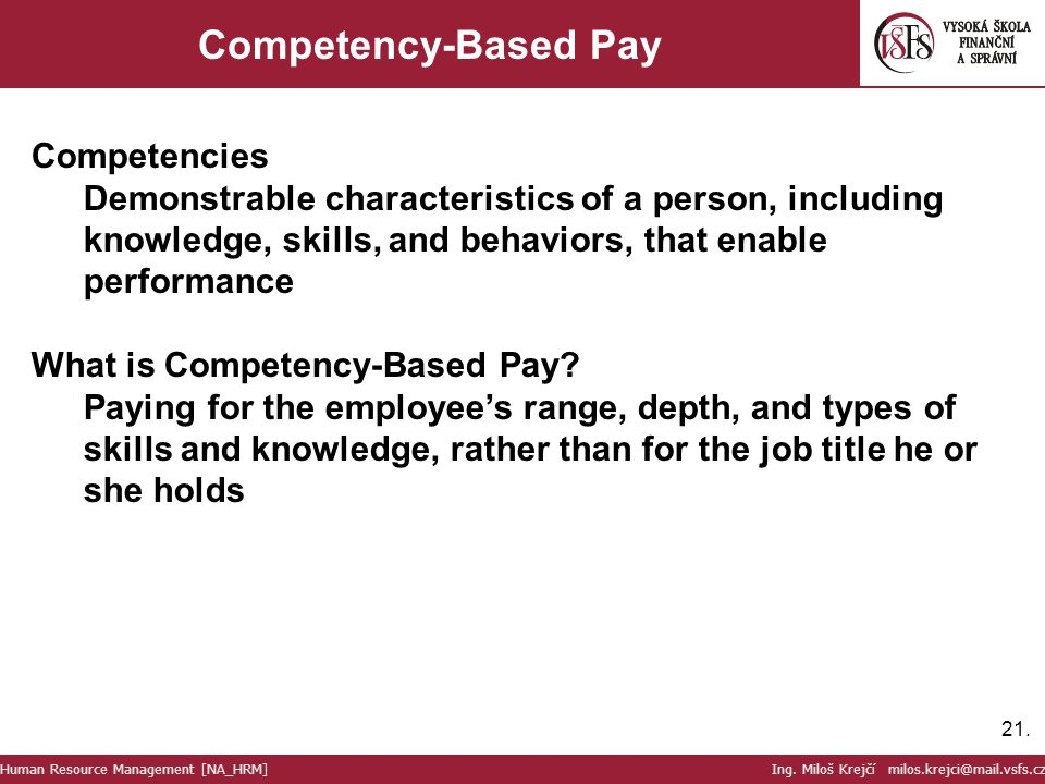 21. Competency-Based Pay Competencies Demonstrable characteristics of a person, including knowledge, skills, and behaviors, that enable performance Wh
