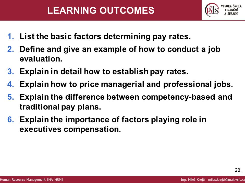 28. LEARNING OUTCOMES 1.List the basic factors determining pay rates. 2.Define and give an example of how to conduct a job evaluation. 3.Explain in de