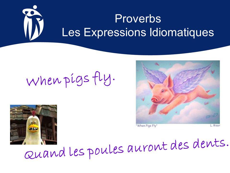Proverbs Les Expressions Idiomatiques Quand les poules auront des dents. When pigs fly.