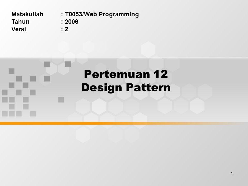 1 Pertemuan 12 Design Pattern Matakuliah: T0053/Web Programming Tahun: 2006 Versi: 2