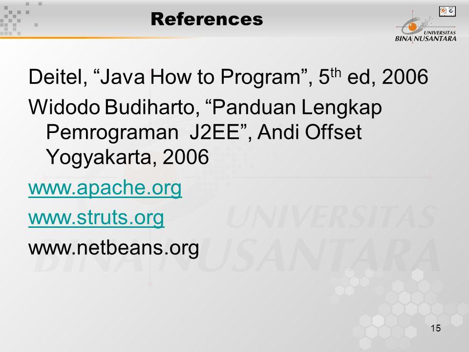 15 References Deitel, Java How to Program , 5 th ed, 2006 Widodo Budiharto, Panduan Lengkap Pemrograman J2EE , Andi Offset Yogyakarta, 2006 www.apache.org www.struts.org www.netbeans.org