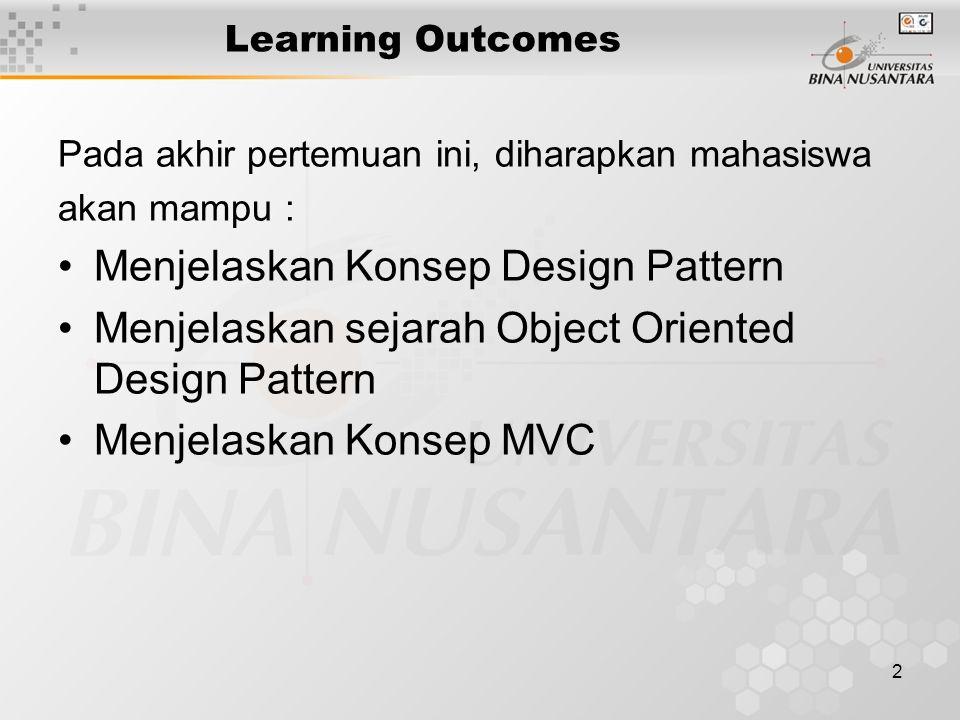 2 Learning Outcomes Pada akhir pertemuan ini, diharapkan mahasiswa akan mampu : Menjelaskan Konsep Design Pattern Menjelaskan sejarah Object Oriented Design Pattern Menjelaskan Konsep MVC