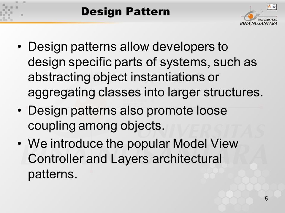 5 Design Pattern Design patterns allow developers to design specific parts of systems, such as abstracting object instantiations or aggregating classes into larger structures.