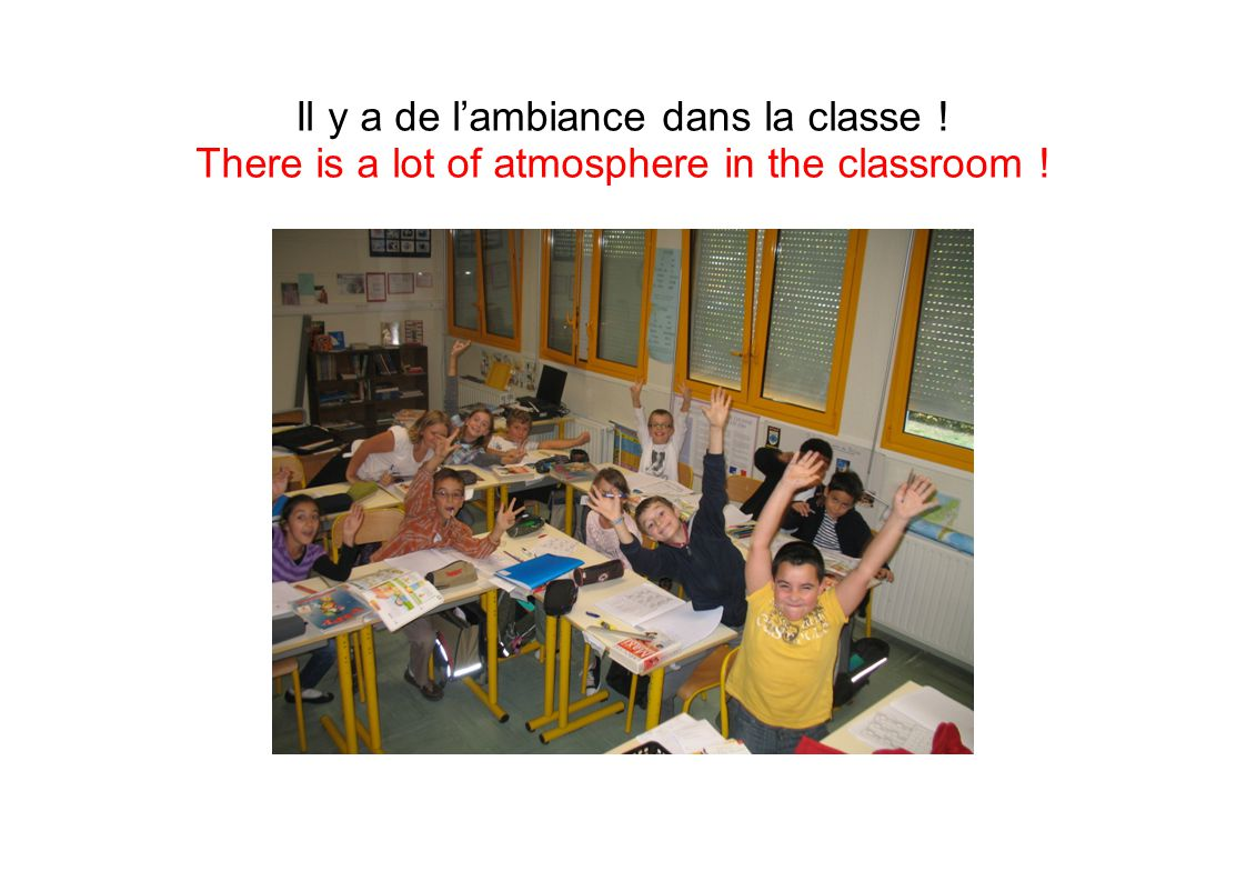 Il y a de l'ambiance dans la classe ! There is a lot of atmosphere in the classroom !